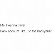 Memes, Harvard, and Stanford: Me: I wanna travel  Bank account: like... to the backyard? Basic life as a student 😭😭😭 . . . . . . . . . . . . . . . memes dankmemes funnymemes dankmeme funnyshit instafunny sofunny funnypics comedy savage laughing livelivelaugh laughs lol lolz funnyshit funnyaf Dank mondaygrind harvard nyu Stanford Concordia McGill Cambridge Oxford MIT