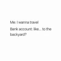 Memes, Bank, and Travel: Me: I wanna travel  Bank account: like... to the  backyard? The front yard will suffice