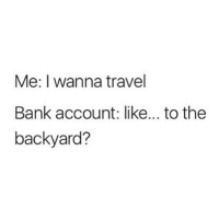 Memes, Wshh, and Bank: Me: I wanna travel  Bank account: like... to the  backyard? Who else needs a vacation?! 😂✈️ WSHH