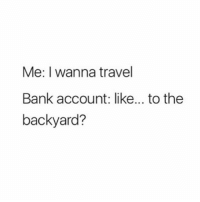 Memes, Bank, and Travel: Me: I wanna travel  Bank account: like... to thee  backyard? ☹️ goodgirlwithbadthoughts 💅🏽