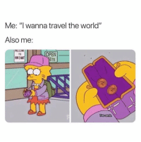 """Travel, World, and Girl Memes: Me: """"I wanna travel the world""""  Also me:  OPEN  4hrs  TO  WO Cents"""