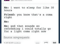 God, Humans of Tumblr, and Sleep: Me: i want to sleep for like 30  hours  Friend: you know that's a coma  right  Me:  Me: god that sounds so  refreshing i could totally go  for a light coma right now  Source: songrequests
