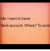 Memes, Work, and Bank: Me: I want to travel  Bank account: Where? To work Ok never mind pues ☹️ Follow @puro_jajaja mamadas