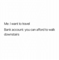 Memes, Bank, and Free: Me: I want to travel  Bank account: you can afford to walk  downstairs I'm helping all you ladies out with £10 free to play with at Gala Bingo 💁♀ Sign up through the link in my bio and they'll give you £10 absolutely free after you do! 💅 New Customer offer T&Cs apply | 18+