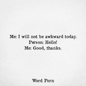 Hello, Awkward, and Good: Me: I will not be awkward today.  Person: Hello!  Me: Good, thanks  Word Porn
