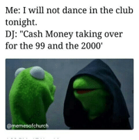 "If you don't get this, you're too young for this page.: Me: I will not dance in the club  tonight.  DJ: ""Cash Money taking over  for the 99 and the 2000'  (a memesofchurch If you don't get this, you're too young for this page."