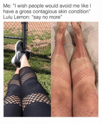 "Memes, Contagious, and Tag Someone: Me: ""I wish people would avoid me like l  have a gross contagious skin condition""  Lulu Lemon: ""say no more""  C0  1 Tag someone who has contracted this condition.. @official.agnew for more @official.agnew @official.agnew"