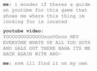 """Memes, youtube.com, and Game: me: i wonder if theres a guide  on youtube for this game that  shows me where this thing im  looking for is located  youtube video:  YOOOOOOOOOOOO0oooOOooo HEY  EVERYONE WHATS UP ALL YOU GUYS  AND GALS OUT THERE HAHA ITS ME  BACK AGAIN W TH ANO  me nvm ill find it on my own <p>when u need to pass the next level but keep your pride at the same time… via /r/memes <a href=""""http://ift.tt/2mXVgQj"""">http://ift.tt/2mXVgQj</a></p>"""