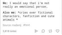 cute anime: Me: I would say that i'm not  really an emotional person.  Also me  cries over fictional  characters, fanfiction and cute  animals  Source: madamj #text  3,818 notes