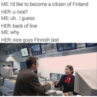nice guys: ME: I'd like to become a citizen of Finland  HER: u nice?  ME: uh.. guess  HER: back of line  ME: why  HER: nice guys Finnish last