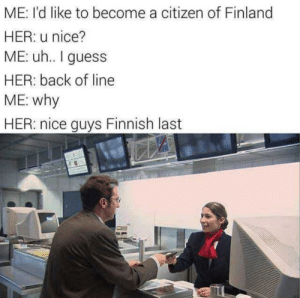 Invading Djibouti with the help of Greece. by babydoll_bd MORE MEMES: ME: I'd like to become a citizen of Finland  HER: u nice?  ME: uh.. guess  HER: back of line  ME: why  HER: nice guys Finnish last Invading Djibouti with the help of Greece. by babydoll_bd MORE MEMES