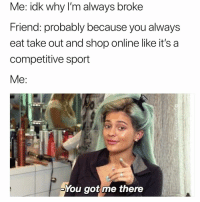 Funny, Got, and Shop: Me: idk why I'm always broke  Friend: probably because you always  eat take out and shop online like it's a  competitive sport  You got me there Possibly🤔🤔😅 girlsthinkimfunnytwitter adulting winewednesday whinewednesday