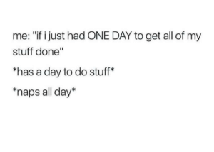 """Stuff, Sleep, and Can: me: """"if i just had ONE DAY to get all of my  stuff done""""  has a day to do stuff*  'naps all day* Can't sleep again pt. 3"""