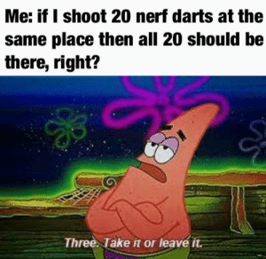 Physics don't apply to nerf darts: Me: if I shoot 20 nerf darts at the  same place then all 20 should be  there, right?  Three Take it or leave it Physics don't apply to nerf darts