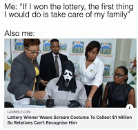 "Family, Funny, and Lol: Me: ""If I won the lottery, the first thing  I would do is take care of my family""  13  Also me:  LOTT  LOTTD  LADBIBLE.COM  Lottery Winner Wears Scream Costume To Collect $1 Million  So Relatives Can't Recognise Him Smart lol"