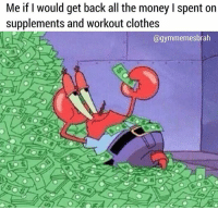 Clothes, Gym, and Money: Me if I would get back all the money I spent on  supplements and worKout clothes  @gymmemesbrah Rollin in it 💸💸💸 @gymmemesbrah