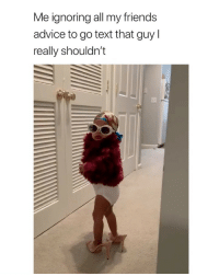 Advice, Friends, and Text: Me ignoring all my friends  advice to go text that guy  really shouldn't this fits me so well i feel attacked