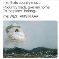 Music, Country Music, and Home: me: Ihate country music  *Country roads, take me home.  To the place Ibelong*  me: WEST VIRGINIAAA WEST VIRGINIAAA