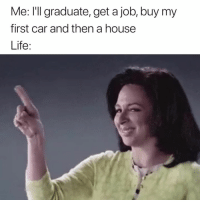 Life, House, and Nope: Me: I'Il graduate, get a job, buy my  first car and then a house  Life: Nope ✋