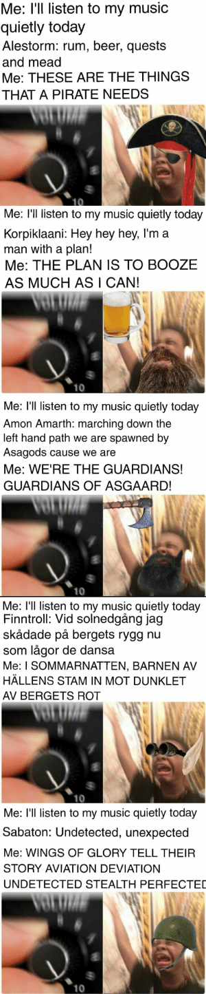 infamy-and-plunder:  Have some metal memes I just made: Me: I'l listen to my music  quietly today  Alestorm: rum, beer, quests  and mead  Me: THESE ARE THE THINGS  THAT A PIRATE NEEDS   Me: l'll listen to my music quietly today  Korpiklaani: Hey hey hey, l'm a  man with a plan!  Me: THE PLAN 1S TO BOOZE  AS MUCH AS I CAN!  10   Me: l'll listen to my music quietly today  Amon Amarth: marching down the  left hand path we are spawned by  Asagods cause we are  Me: WE'RE THE GUARDIANS!  GUARDIANS OF ASGAARD!  10   Me: l'll listen to my music quietly today  Finntroll: Vid solnedgång jag  skådade på bergets rygg nu  som lågor de dans:a  Me: I SOMMARNATTEN, BARNEN AV  HÄLLENS STAM IN MOT DUNKLET  AV BERGETS ROT  10   Me: l'll listen to my music quietly today  Sabaton: Undetected, unexpected  Me: WINGS OF GLORY TELL THEIR  STORY AVIATION DEVIATION  UNDETECTED STEALTH PERFECTED  10 infamy-and-plunder:  Have some metal memes I just made