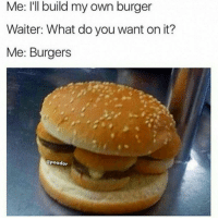 Burger, Own, and You: Me: I'll build my own burger  Waiter: What do you want on it?  Me: Burgers  @peador