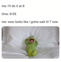 Funny, True, and Wow: me: i'll do it at 6  time: 6:05  me: wow looks like i gotta wait til 7 now True 🤦🏾♂️
