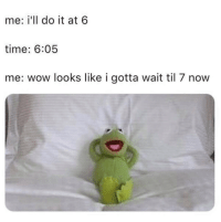 Memes, Wow, and Time: me: i'll do it at 6  time: 6:05  me: wow looks like i gotta wait til 7 now 20 Time-Wasting Memes That'll Keep You Going #KermitTheFrog #RandomMemes #FunnyMemes
