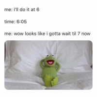 Memes, Wow, and Time: me: i'll do it at 6  time: 6:05  me: wow looks like i gotta wait til 7 now Me! 😂