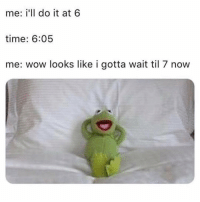 Memes, Wow, and Time: me: i'll do it at 6  time: 6:05  me: wow looks like i gotta wait til 7 now I've been doing this since 2010. 🤷♂️
