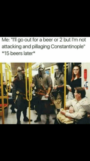 """Beer, Memes, and Sorry: Me: """"Ill go out for a beer or 2 but I'm not  attacking and pillaging Constantinople""""  *15 beers later* No D Day memes sorry"""