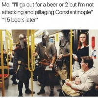"Beer, Memes, and Wednesday: Me: ""I'll go out for a beer or 2 but I'm not  attacking and pillaging Constantinople""  *15 beers later Just your typical Wednesday night."