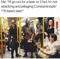 """please stop drinking it is killing us: Me: """"I'll go out for a beer or2 but I'm not  attacking and pillaging Constantinople""""  15 beers later please stop drinking it is killing us"""