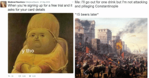 Imágenes de Y Tho Meme Baby Pope: Me: I'll go out for one drink but I'm not attacking  Medieval Reactions @MedievalReacts 27 May 2016  When you're signing up for a free trial and it and pillaging Constantinople  asks for your card details  *15 beers later*  y tho  28  t 3.6K  6.2K Imágenes de Y Tho Meme Baby Pope
