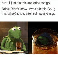 Bitch, Funny, and Content: Me: I'll just sip this one drink tonight  Drink: Didn't know u was a bitch. Chug  me, take 6 shots after, ruin everything.  opal I have no recollection of making this, which means you shouldn't either. Let's pretend it's new content 😃