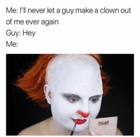 clown: Me: I'll never let a guy make a clown out  of me ever agairn  Guy: Hey  Me: