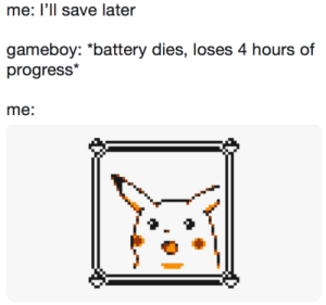 """Feel the pain: me: Ill save later  gameboy: """"battery dies, loses 4 hours of  progress*  me: Feel the pain"""