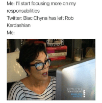 Blac Chyna, Kardashians, and Keeping Up With the Kardashians: Me: I'll start focusing more on my  responsabilities  Twitter: Blac Chyna has left Rob  Kardashian  Me  KEEPING UP WITH  THE KARDASHIANS  BRAND NEW
