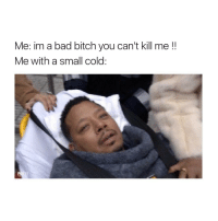 OMG ME: Me: im a bad bitch you can't kill me  Me with a small cold. OMG ME