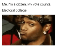 Sike: Me: I'm a citizen. My vote counts.  Electoral college:  adabrmoms Sike