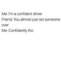 Confidence is the key to success 😂😂😂: Me: I'm a confident driver  Friend: You almost just ran someone  over  Me: Confidently tho Confidence is the key to success 😂😂😂