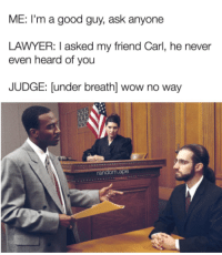 Follow on snap: DankMemesGang: ME: I'm a good guy, ask anyone  LAWYER: I asked my friend Carl, he never  even heard of you  JUDGE: [under breath] wow no way Follow on snap: DankMemesGang