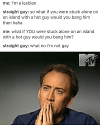 I LOVE NIC CAGE REACTION POSTS OMG @idiosyncrat: me: I'm a lesbian  straight guy: so what if you were stuck alone on  an island with a hot guy would you bang him  then haha  me: what if YOU were stuck alone on an island  with a hot guy would you bang him?  straight guy: what no i'm not gay I LOVE NIC CAGE REACTION POSTS OMG @idiosyncrat