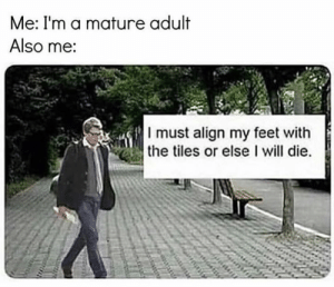 Instagram, Memes, and Intensifies: Me: I'm a mature adult  Also me:  I must align my feet with  the tiles or else I will die. https://www.instagram.com/freud.intensifies ❤️