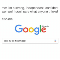 Google, Memes, and Cool: me: I'm a strong, independent, confident  woman! I don't care what anyone thinks!  also me:  Google  @bustle  does my cat think I'm cool ok but does she?????