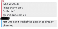 guys i think she's a keeper: ME  IM A WIZARD  i cast charm on u  *rolls die*  oh shit dude nat 20  Nat 20s don't work if the person is already  charmed guys i think she's a keeper