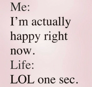 Life, Lol, and Happy: Me:  I'm actually  happy right  now  Life:  LOL one sec