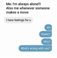 Seriously?!: Me: I'm always alone!!!  Also me whenever someone  makes a move  I have feelings for u  Ah  Really?  Why?  What's wrong with you? Seriously?!