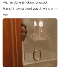 Smoking, Weed, and Good: Me: im done smoking for good  Friend: i have a blunt you down to sm  Me: Siiike!