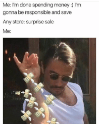 Memes, 🤖, and Surprised: Me: I'm done spending money I'm  gonna be responsible and save  Any store: surprise sale  Me itstuesday tuesday tuesdays tgit fbt tbt nusret saltbae bigspender 💸 currentmood mymood mood moods puertoricansbelike bitchesbelike statusquotes belike me and also me when I see a sale at any store like 👀👆🏻😂