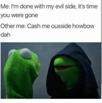 Dammit 😂😂😂😇😈😈😈: Me: I'm done with my evil side, it's time  you were gone  Other me: Cash me ousside howbow  dah Dammit 😂😂😂😇😈😈😈